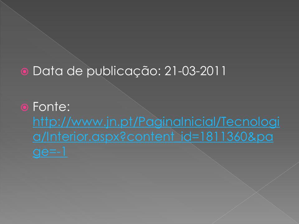  Data de publicação: 21-03-2011  Fonte: http://www.jn.pt/PaginaInicial/Tecnologi a/Interior.aspx?content_id=1811360&pa ge=-1 http://www.jn.pt/Pagina