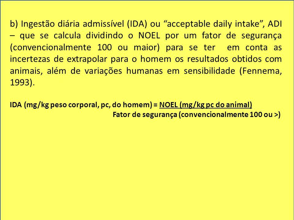 b) Ingestão diária admissível (IDA) ou acceptable daily intake , ADI – que se calcula dividindo o NOEL por um fator de segurança (convencionalmente 100 ou maior) para se ter em conta as incertezas de extrapolar para o homem os resultados obtidos com animais, além de variações humanas em sensibilidade (Fennema, 1993).