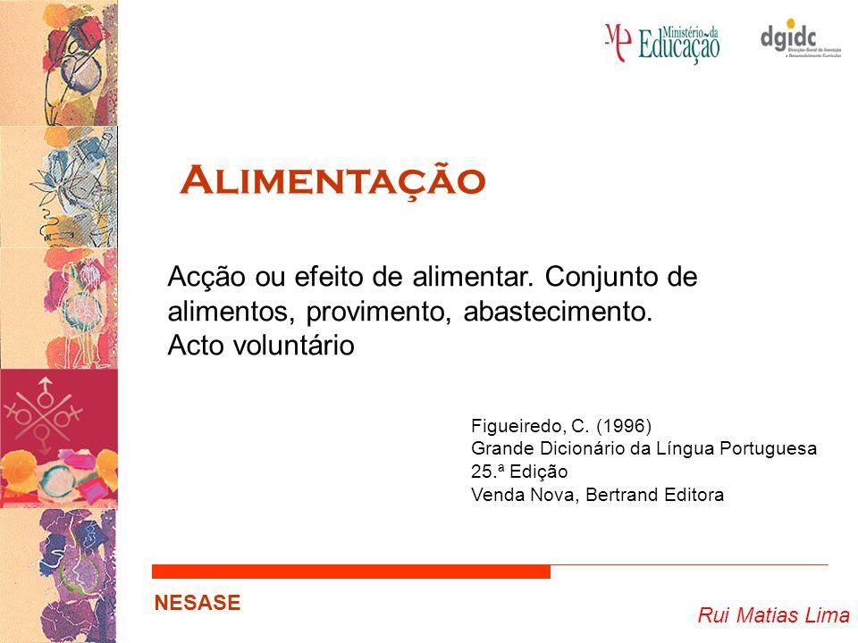 Rui Matias Lima NESASE Alimentação Acção ou efeito de alimentar. Conjunto de alimentos, provimento, abastecimento. Acto voluntário Figueiredo, C. (199