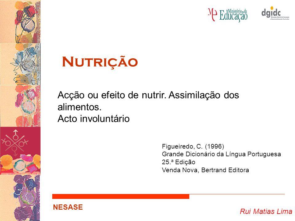 Rui Matias Lima NESASE Nutrição Acção ou efeito de nutrir. Assimilação dos alimentos. Acto involuntário Figueiredo, C. (1996) Grande Dicionário da Lín