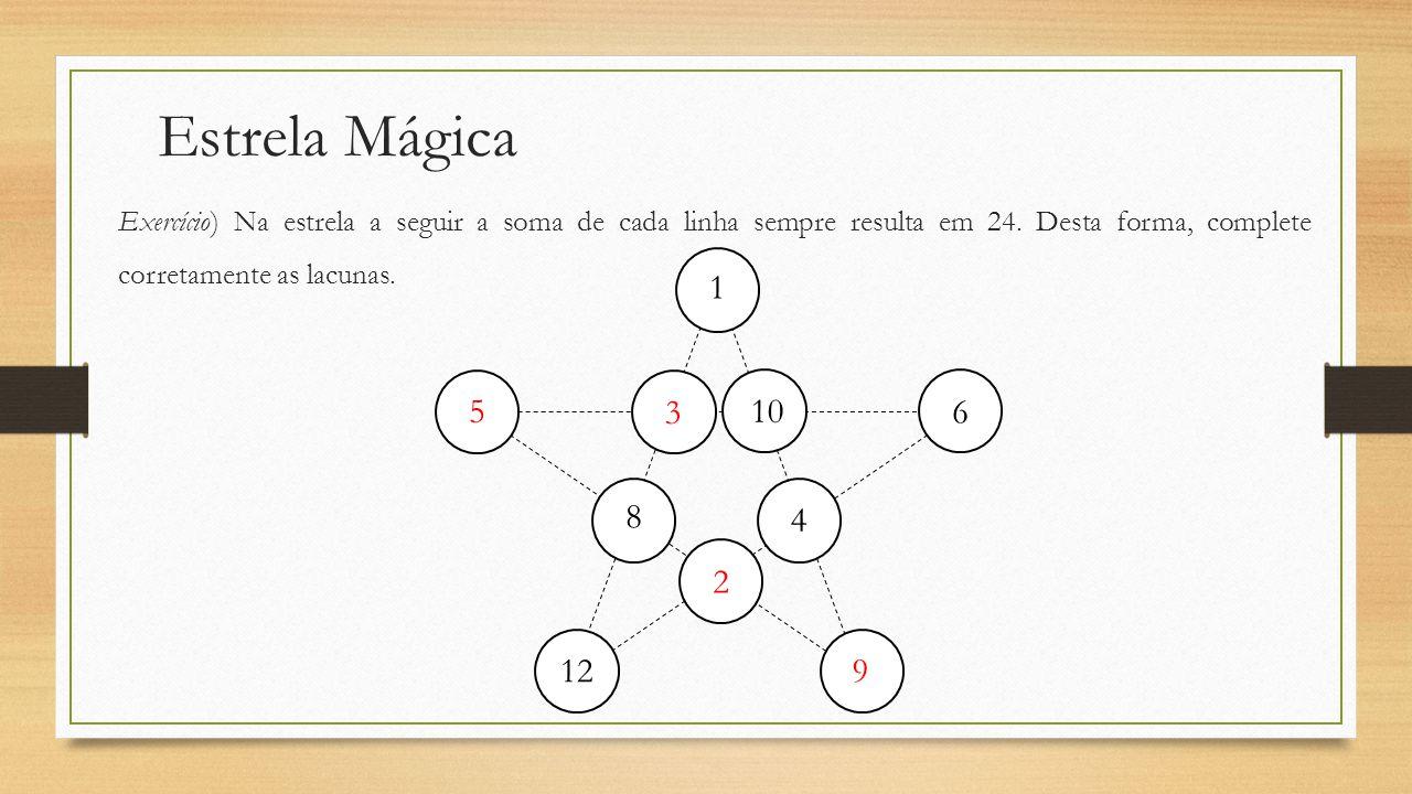 Estrela Mágica Exercício) Na estrela a seguir a soma de cada linha sempre resulta em 24. Desta forma, complete corretamente as lacunas. 1 8 12 4 6 10