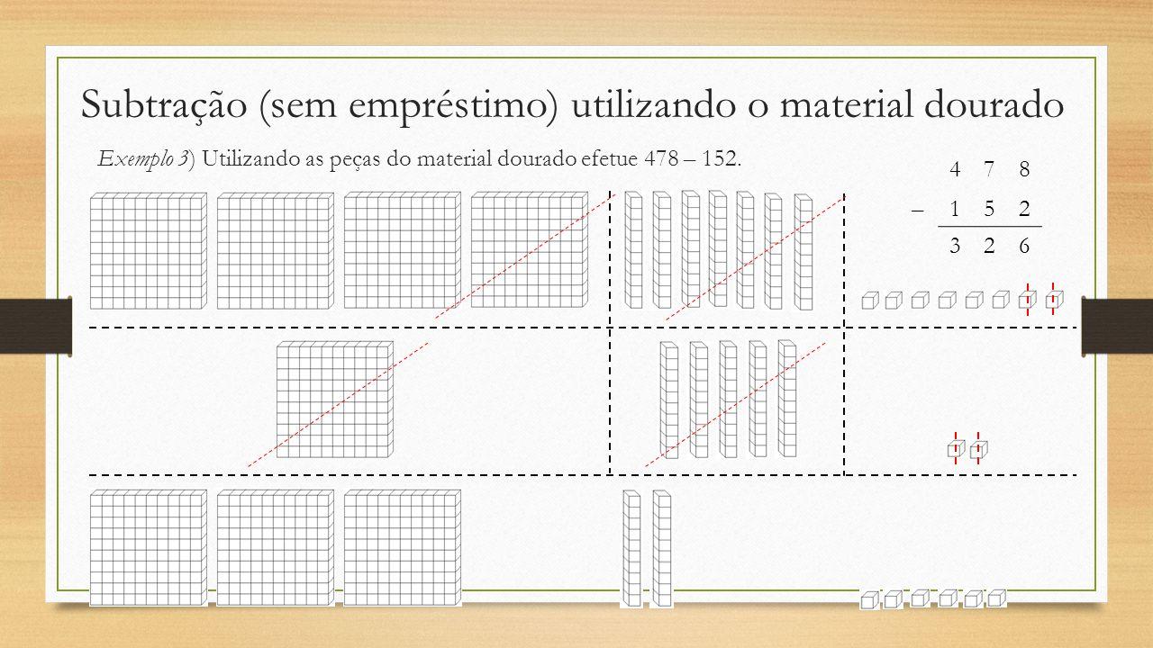 Subtração (sem empréstimo) utilizando o material dourado Exemplo 3) Utilizando as peças do material dourado efetue 478 – 152. 478 –152 326