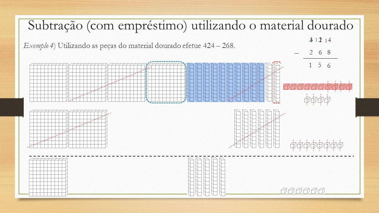 Subtração (com empréstimo) utilizando o material dourado Exemplo 4) Utilizando as peças do material dourado efetue 424 – 268. – 424 268 1 1 6 1 5 1 3