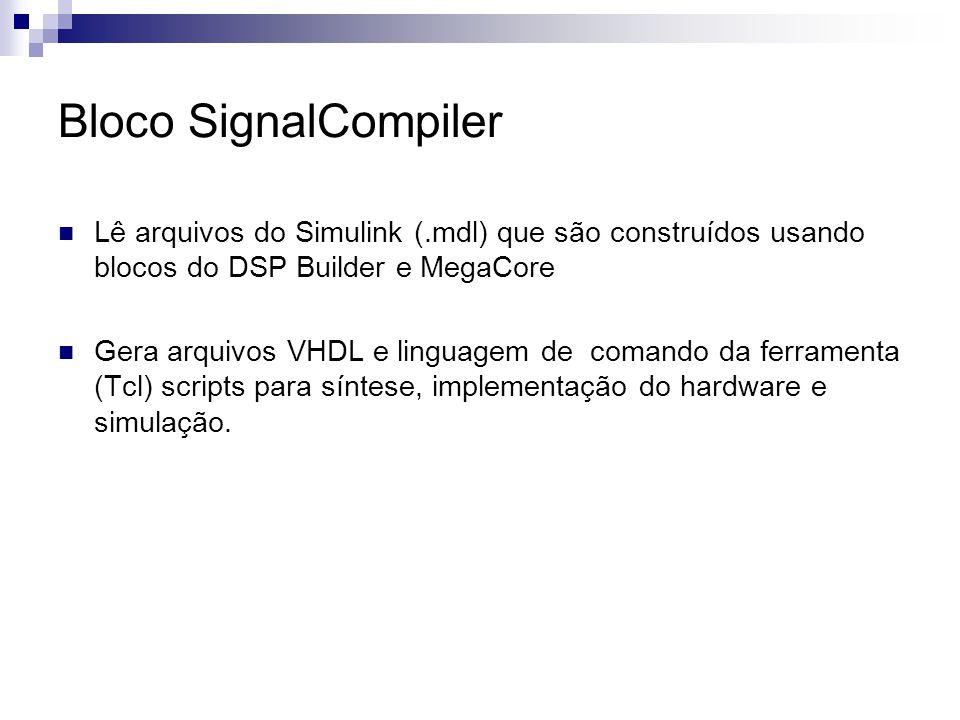 Bloco SignalCompiler Lê arquivos do Simulink (.mdl) que são construídos usando blocos do DSP Builder e MegaCore Gera arquivos VHDL e linguagem de coma