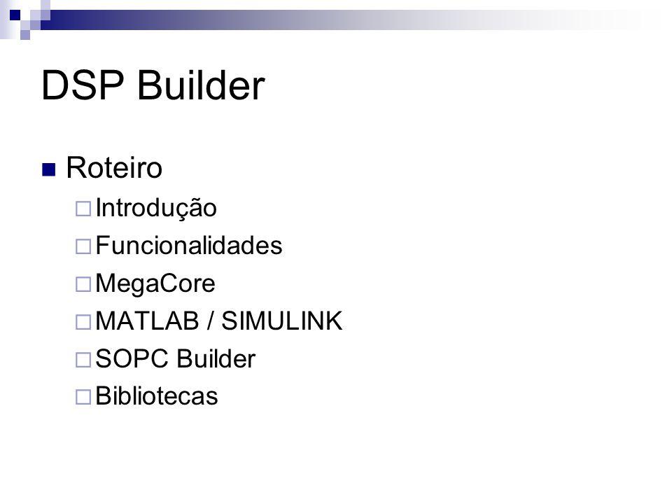 DSP Builder Roteiro  Introdução  Funcionalidades  MegaCore  MATLAB / SIMULINK  SOPC Builder  Bibliotecas