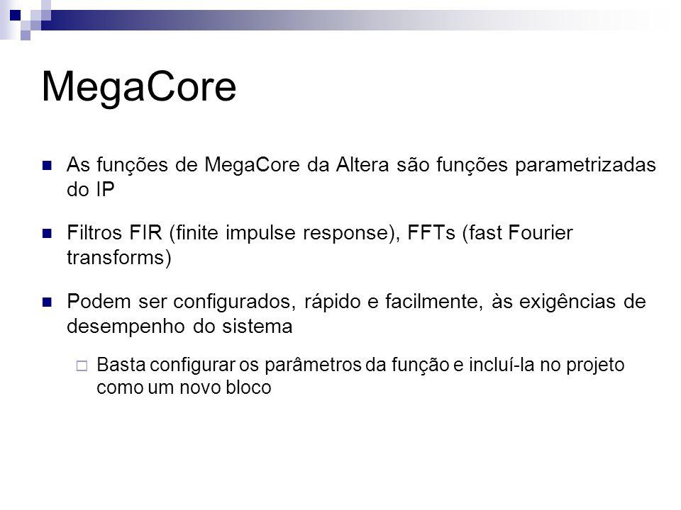 MegaCore As funções de MegaCore da Altera são funções parametrizadas do IP Filtros FIR (finite impulse response), FFTs (fast Fourier transforms) Podem