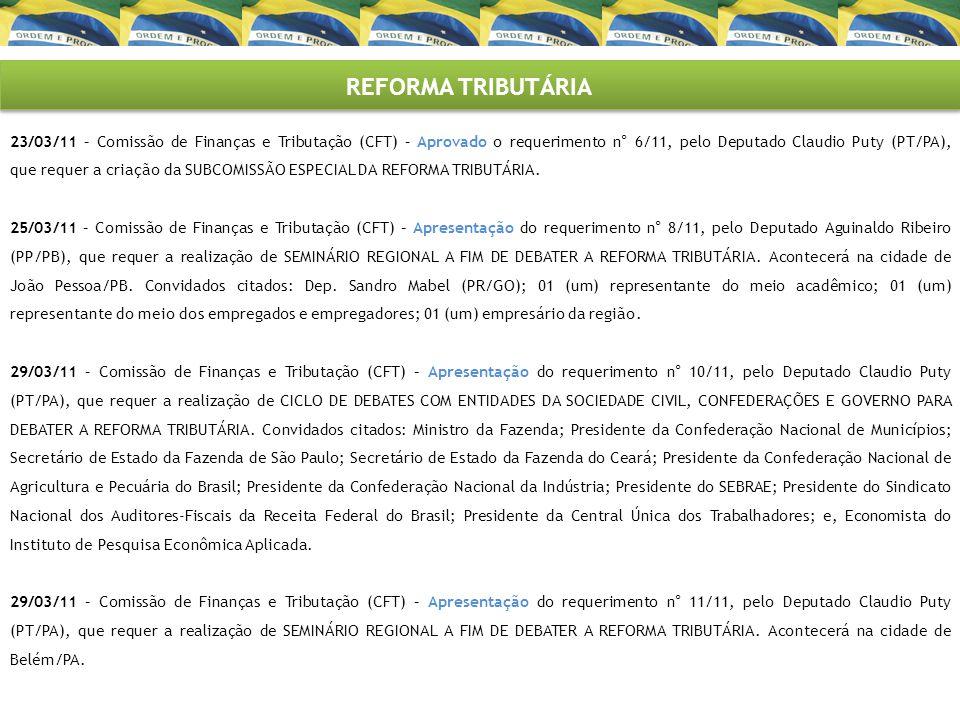 REFORMA TRIBUTÁRIA 23/03/11 – Comissão de Finanças e Tributação (CFT) – Aprovado o requerimento n° 6/11, pelo Deputado Claudio Puty (PT/PA), que reque