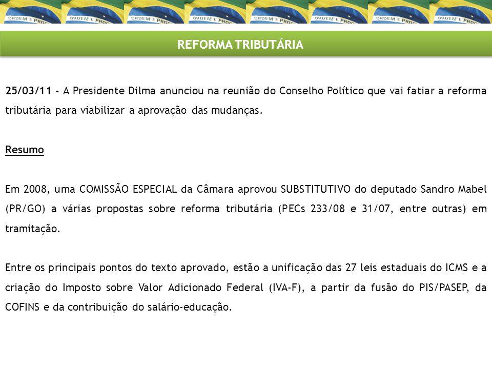 REFORMA TRIBUTÁRIA 25/03/11 - A Presidente Dilma anunciou na reunião do Conselho Político que vai fatiar a reforma tributária para viabilizar a aprova
