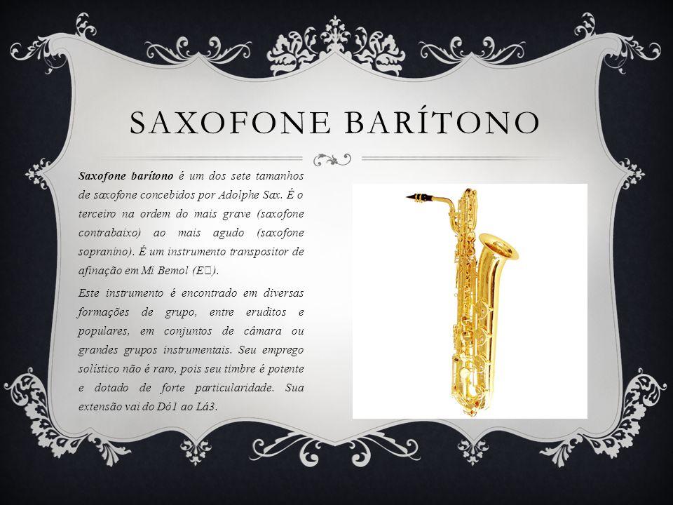 SAXOFONE BARÍTONO Saxofone barítono é um dos sete tamanhos de saxofone concebidos por Adolphe Sax.
