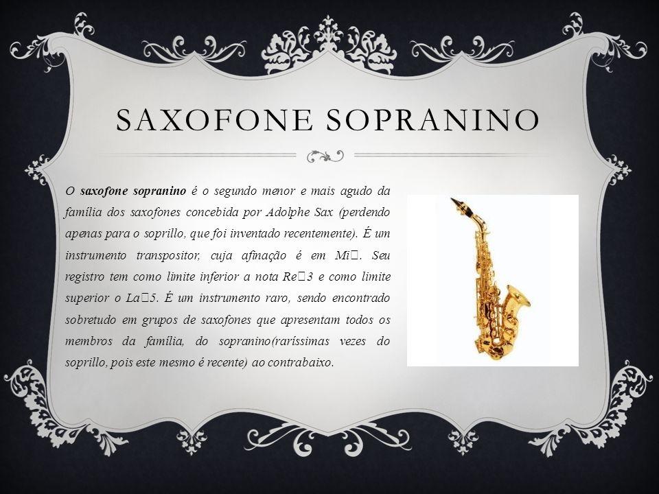 SAXOFONE SOPRANINO O saxofone sopranino é o segundo menor e mais agudo da família dos saxofones concebida por Adolphe Sax (perdendo apenas para o soprillo, que foi inventado recentemente).