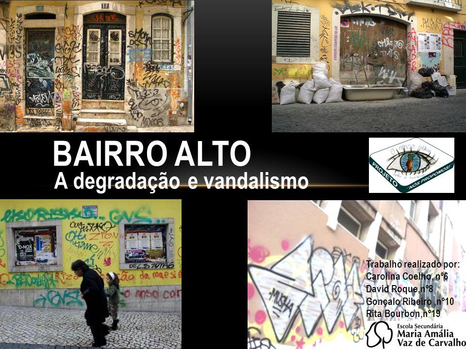A degradação e vandalismo BAIRRO ALTO Trabalho realizado por: Carolina Coelho, nº6 David Roque,nº8 Gonçalo Ribeiro,nº10 Rita Bourbon,nº19