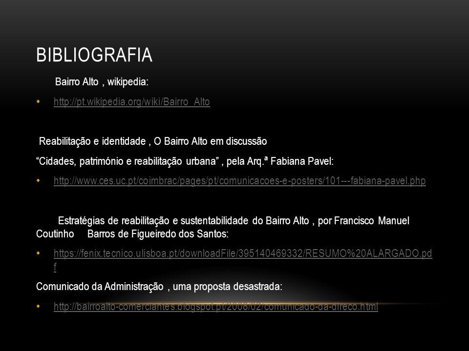 """BIBLIOGRAFIA Bairro Alto, wikipedia: http://pt.wikipedia.org/wiki/Bairro_Alto Reabilitação e identidade, O Bairro Alto em discussão """"Cidades, patrimón"""