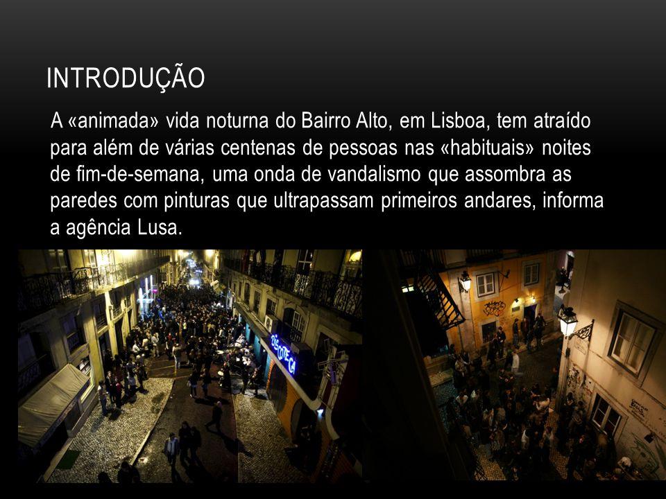 INTRODUÇÃO A «animada» vida noturna do Bairro Alto, em Lisboa, tem atraído para além de várias centenas de pessoas nas «habituais» noites de fim-de-semana, uma onda de vandalismo que assombra as paredes com pinturas que ultrapassam primeiros andares, informa a agência Lusa.