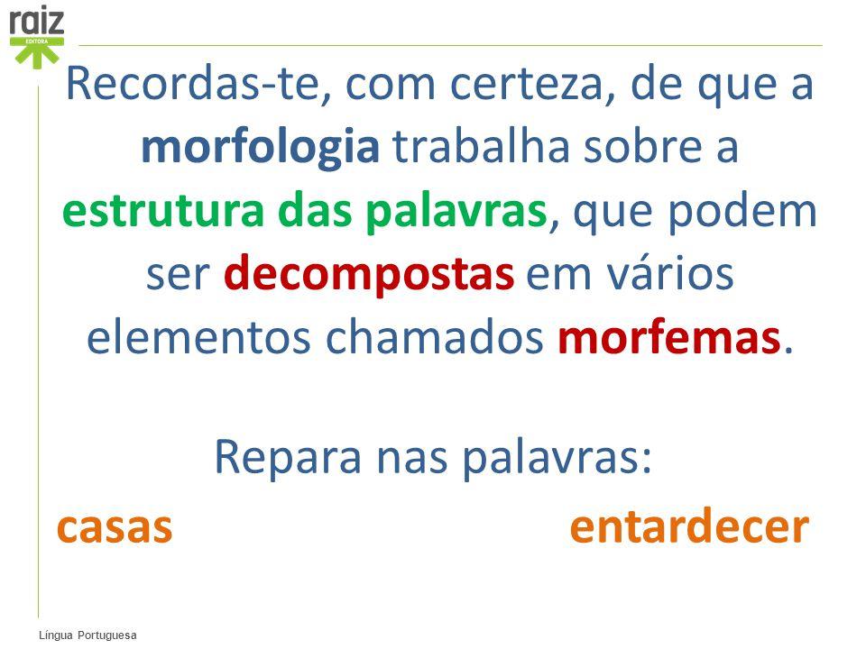 Língua Portuguesa Recordas-te, com certeza, de que a morfologia trabalha sobre a estrutura das palavras, que podem ser decompostas em vários elementos