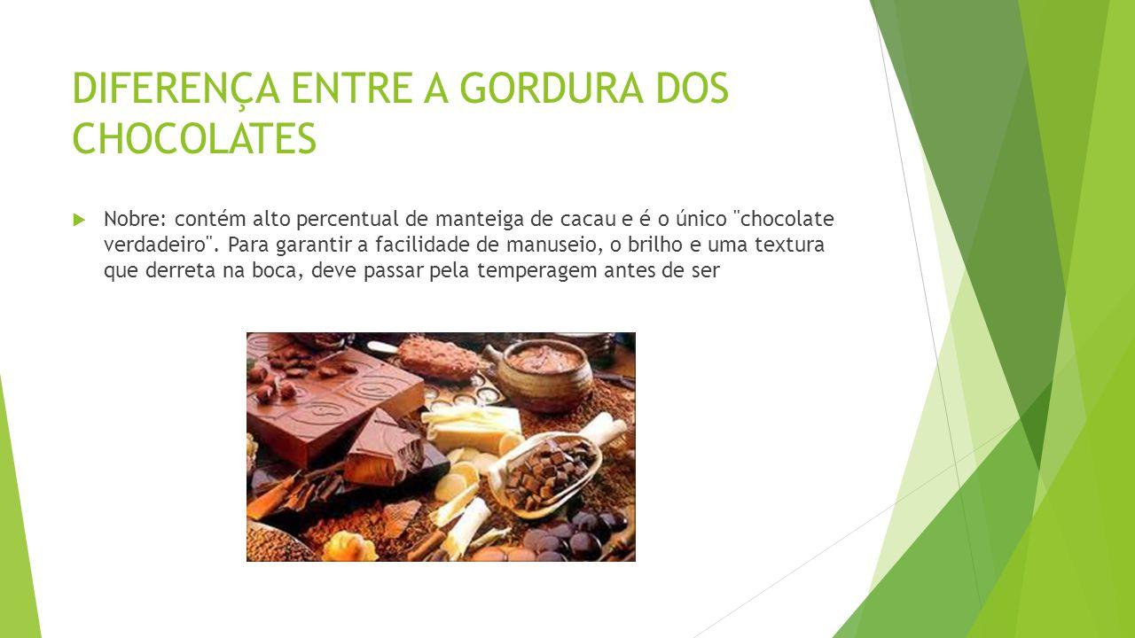 DIFERENÇA ENTRE A GORDURA DOS CHOCOLATES  Nobre: contém alto percentual de manteiga de cacau e é o único chocolate verdadeiro .