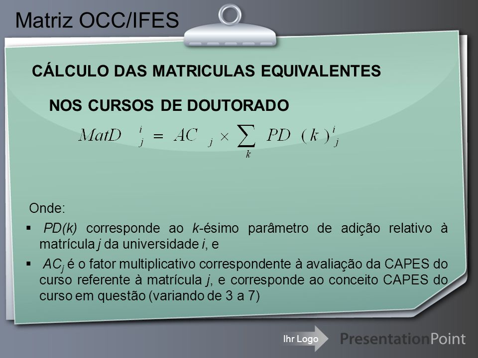 Ihr Logo CÁLCULO DAS MATRICULAS EQUIVALENTES Matriz OCC/IFES NOS CURSOS DE DOUTORADO Onde:  PD(k) corresponde ao k-ésimo parâmetro de adição relativo