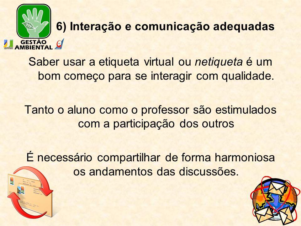 6) Interação e comunicação adequadas Saber usar a etiqueta virtual ou netiqueta é um bom começo para se interagir com qualidade. Tanto o aluno como o