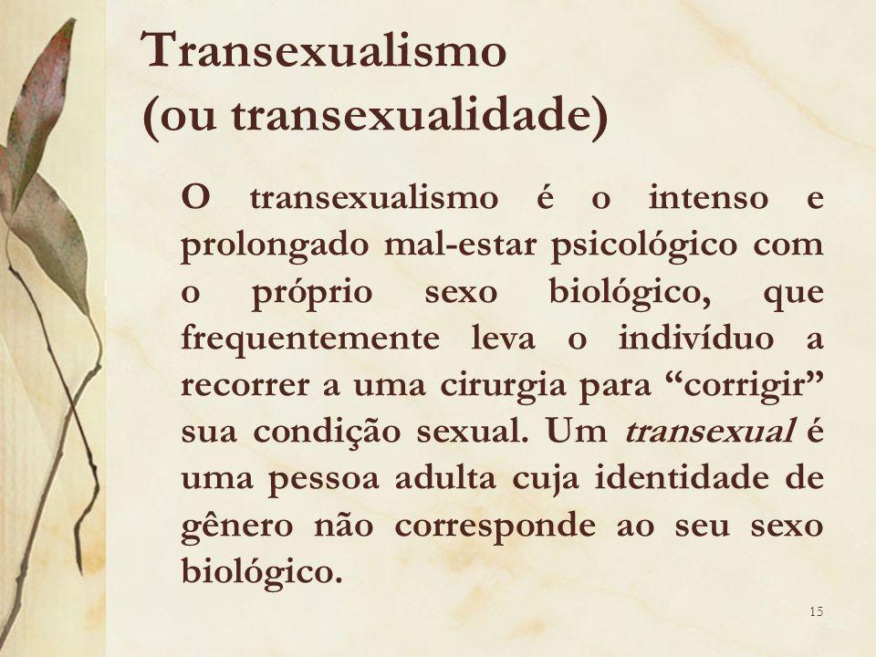Transexualismo (ou transexualidade) O transexualismo é o intenso e prolongado mal-estar psicológico com o próprio sexo biológico, que frequentemente leva o indivíduo a recorrer a uma cirurgia para corrigir sua condição sexual.
