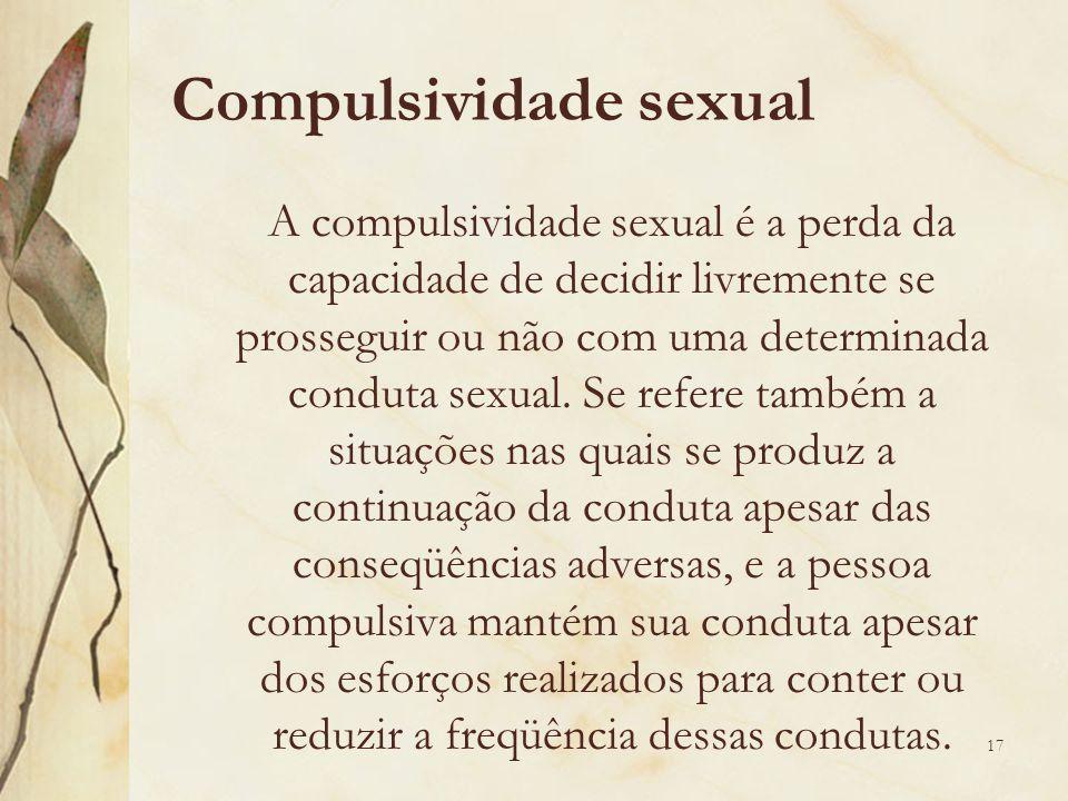 Compulsividade sexual A compulsividade sexual é a perda da capacidade de decidir livremente se prosseguir ou não com uma determinada conduta sexual.