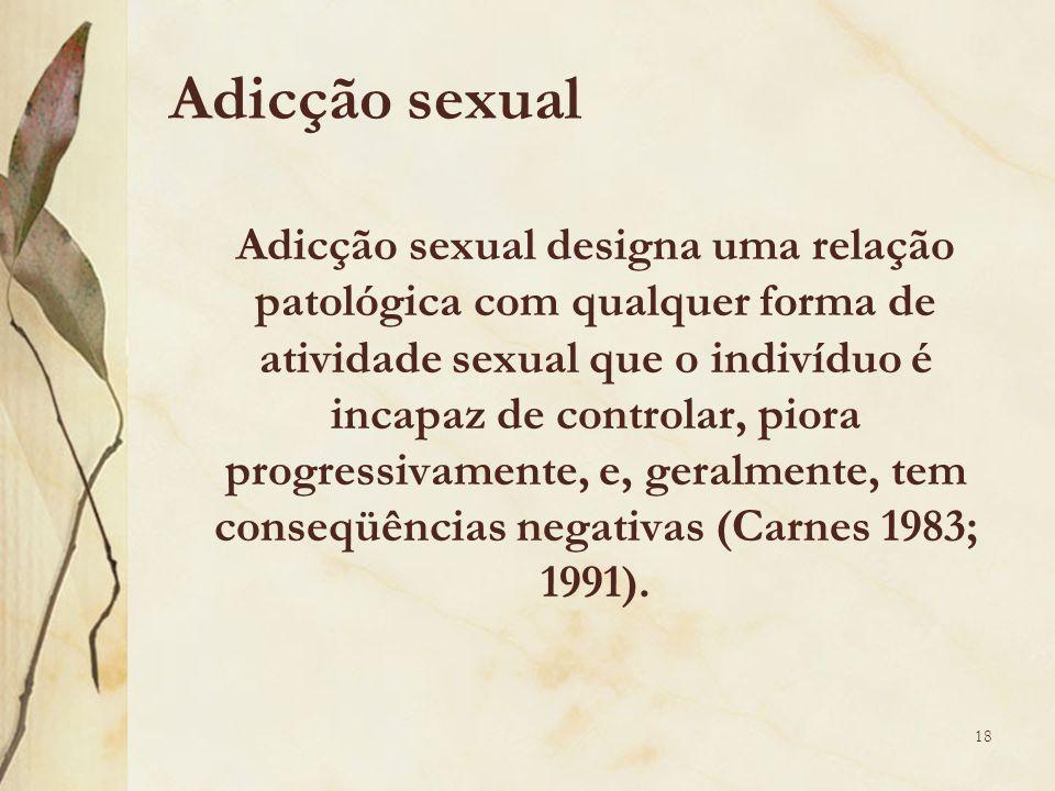 Adicção sexual Adicção sexual designa uma relação patológica com qualquer forma de atividade sexual que o indivíduo é incapaz de controlar, piora progressivamente, e, geralmente, tem conseqüências negativas (Carnes 1983; 1991).