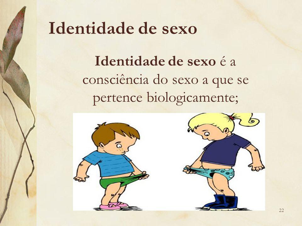 Identidade de sexo Identidade de sexo é a consciência do sexo a que se pertence biologicamente; 22