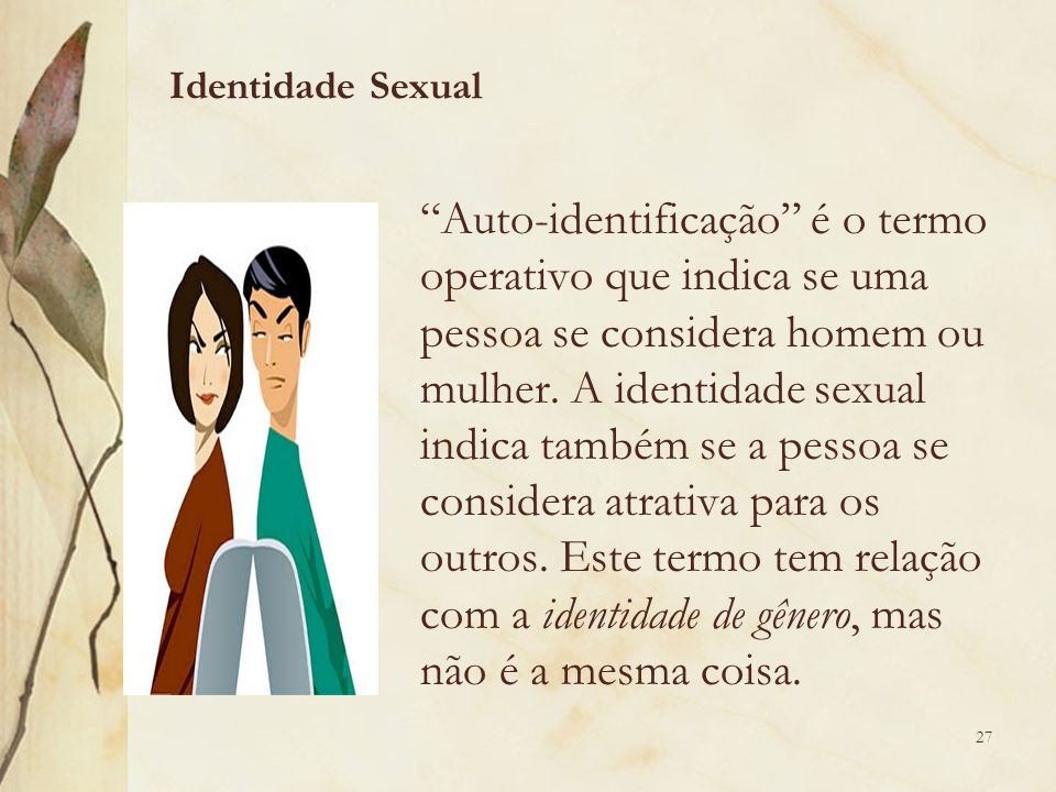 """""""Auto-identificação"""" é o termo operativo que indica se uma pessoa se considera homem ou mulher. A identidade sexual indica também se a pessoa se consi"""
