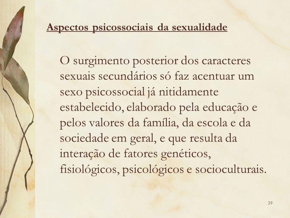 O surgimento posterior dos caracteres sexuais secundários só faz acentuar um sexo psicossocial já nitidamente estabelecido, elaborado pela educação e pelos valores da família, da escola e da sociedade em geral, e que resulta da interação de fatores genéticos, fisiológicos, psicológicos e socioculturais.