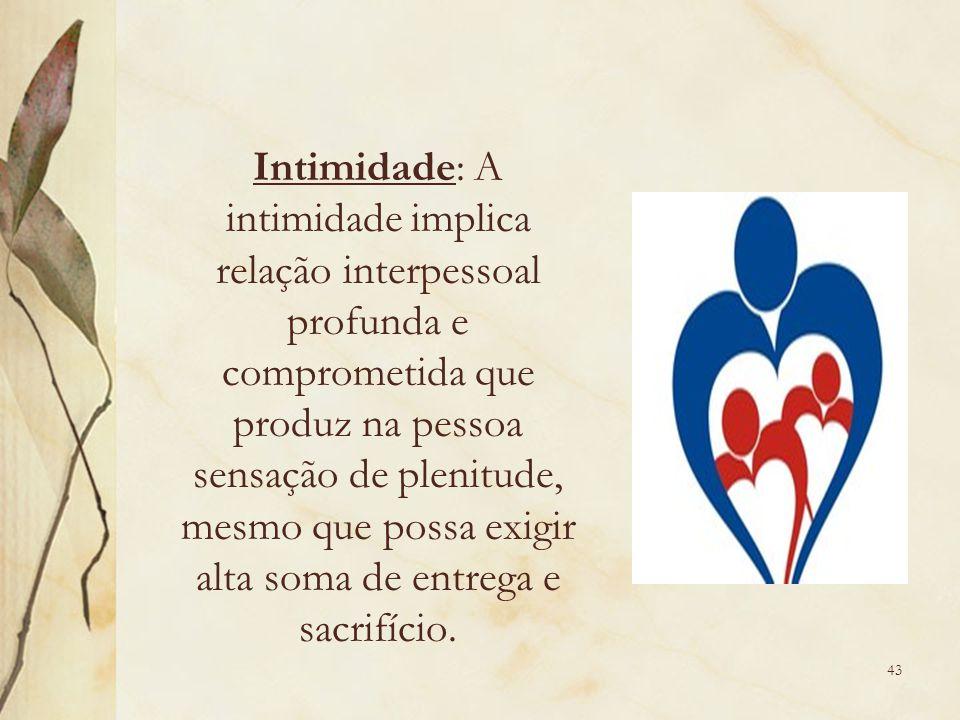 Intimidade: A intimidade implica relação interpessoal profunda e comprometida que produz na pessoa sensação de plenitude, mesmo que possa exigir alta soma de entrega e sacrifício.