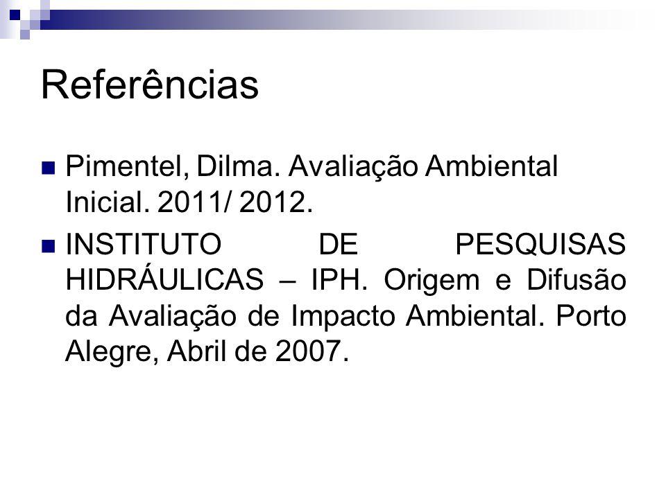 Referências Pimentel, Dilma. Avaliação Ambiental Inicial. 2011/ 2012. INSTITUTO DE PESQUISAS HIDRÁULICAS – IPH. Origem e Difusão da Avaliação de Impac