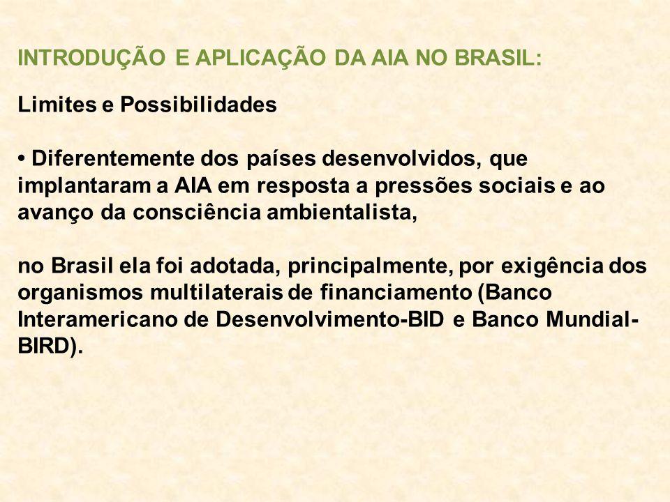 INTRODUÇÃO E APLICAÇÃO DA AIA NO BRASIL: Limites e Possibilidades Diferentemente dos países desenvolvidos, que implantaram a AIA em resposta a pressõe