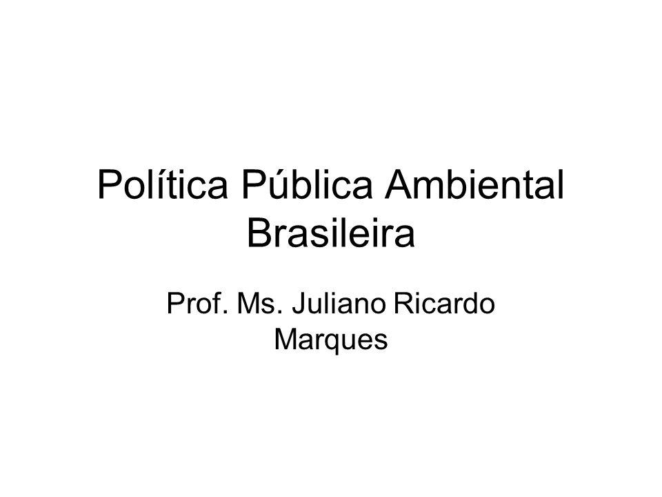 Política Pública Ambiental Brasileira Prof. Ms. Juliano Ricardo Marques