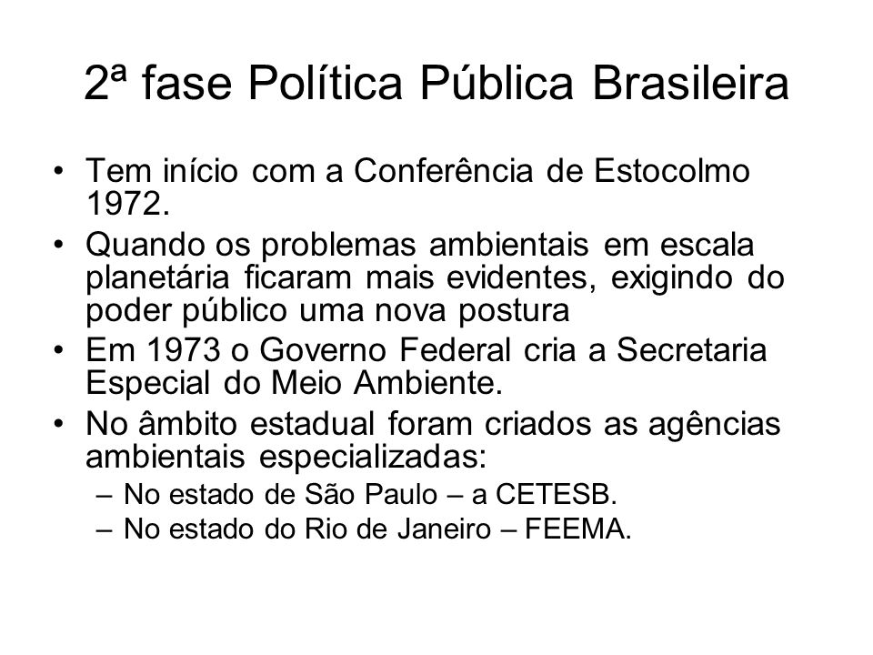 2ª fase Política Pública Brasileira Tem início com a Conferência de Estocolmo 1972. Quando os problemas ambientais em escala planetária ficaram mais e