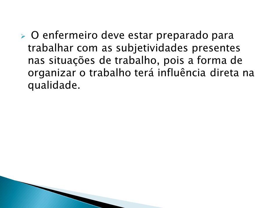  O enfermeiro deve estar preparado para trabalhar com as subjetividades presentes nas situações de trabalho, pois a forma de organizar o trabalho ter