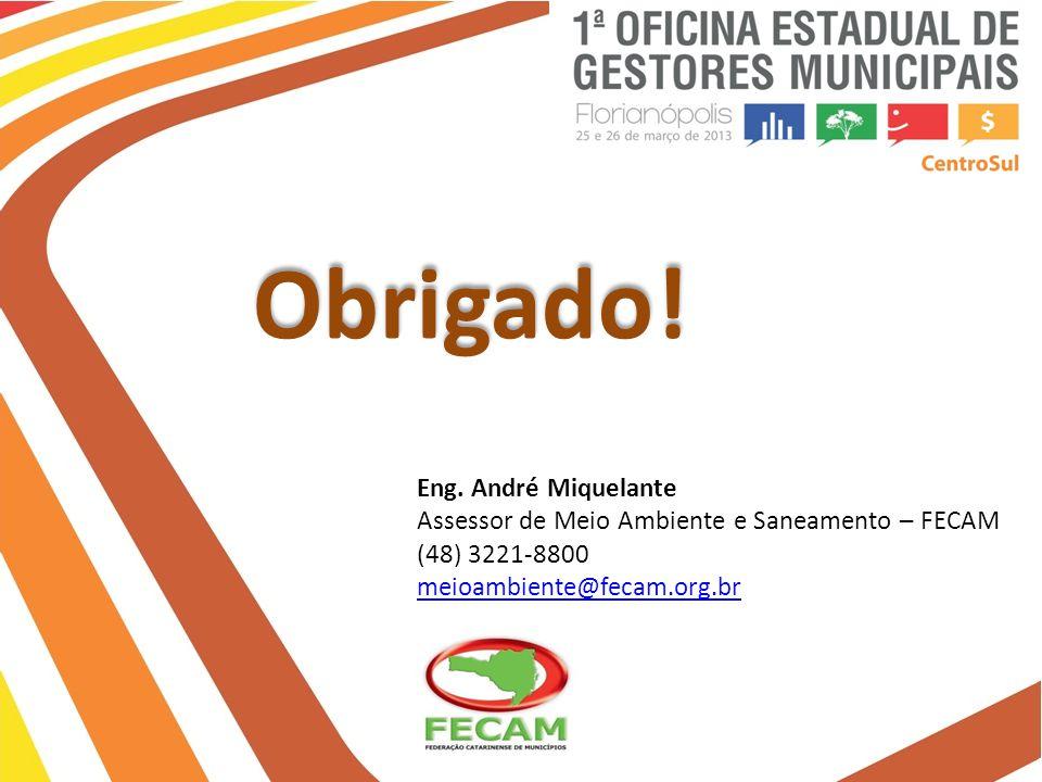 Eng. André Miquelante Assessor de Meio Ambiente e Saneamento – FECAM (48) 3221-8800 meioambiente@fecam.org.br Obrigado!