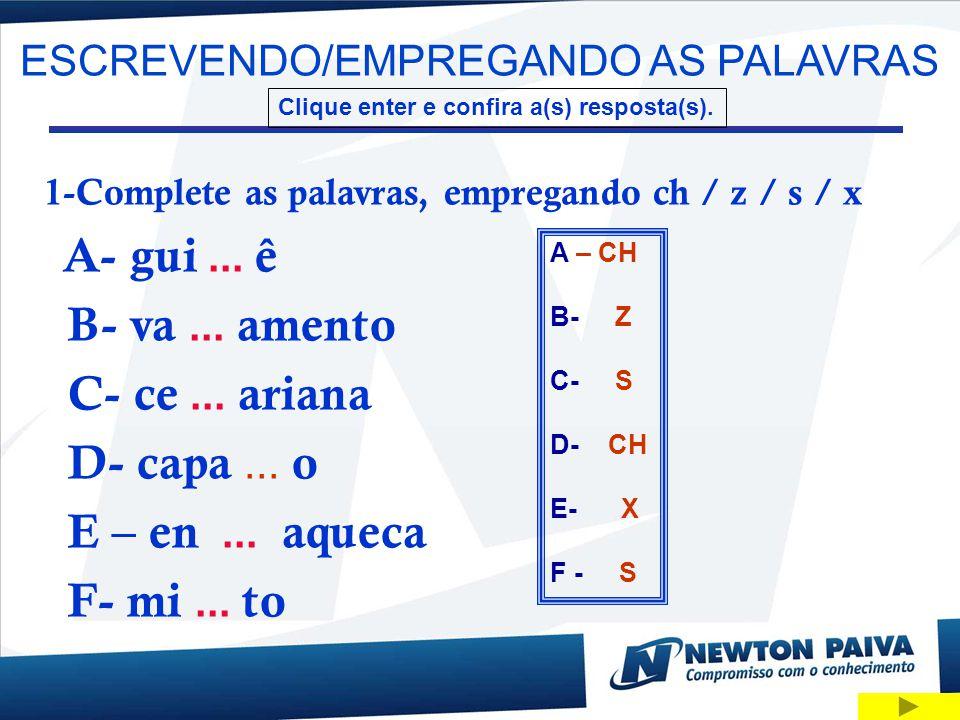 ESCREVENDO/EMPREGANDO AS PALAVRAS Clique enter e confira a(s) resposta(s). 1-Complete as palavras, empregando ch / z / s / x A- gui... ê B- va... amen