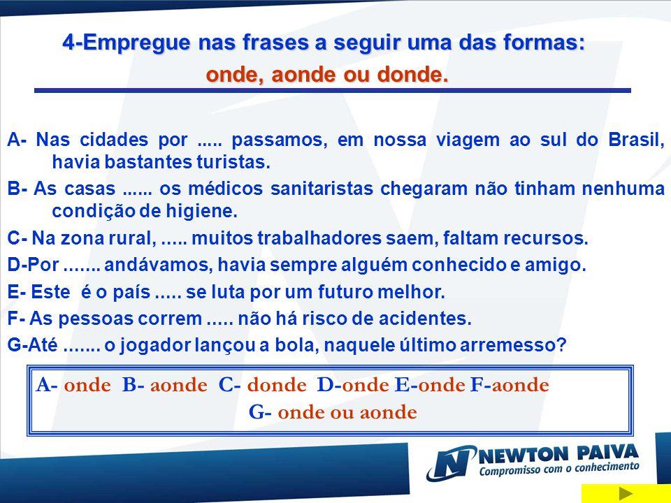 4-Empregue nas frases a seguir uma das formas: onde, aonde ou donde. A- Nas cidades por..... passamos, em nossa viagem ao sul do Brasil, havia bastant