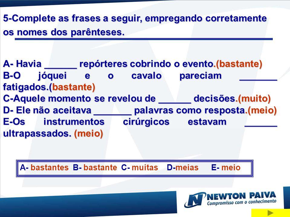5-Complete as frases a seguir, empregando corretamente os nomes dos parênteses. A- Havia ______ repórteres cobrindo o evento.(bastante) B-O jóquei e o