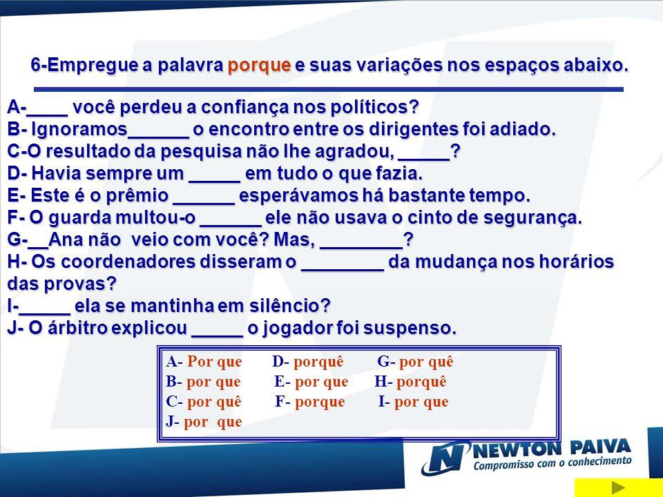 6-Empregue a palavra porque e suas variações nos espaços abaixo. A-____ você perdeu a confiança nos políticos? B- Ignoramos______ o encontro entre os