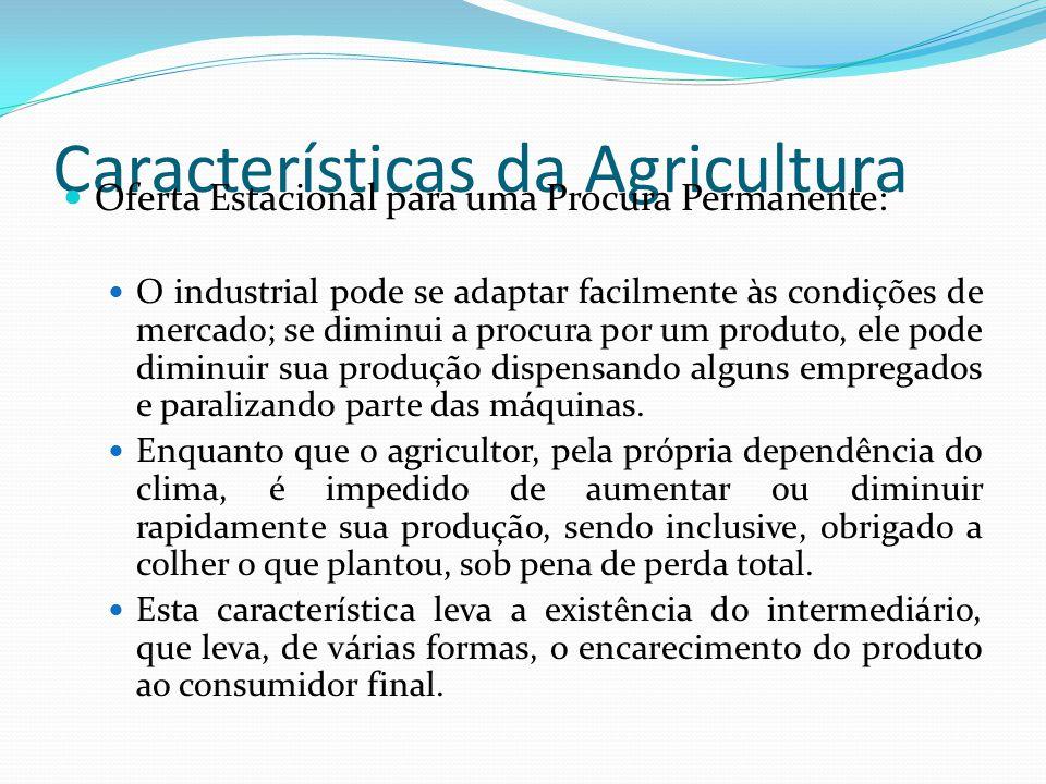 Características da Agricultura Oferta Estacional para uma Procura Permanente: O industrial pode se adaptar facilmente às condições de mercado; se diminui a procura por um produto, ele pode diminuir sua produção dispensando alguns empregados e paralizando parte das máquinas.