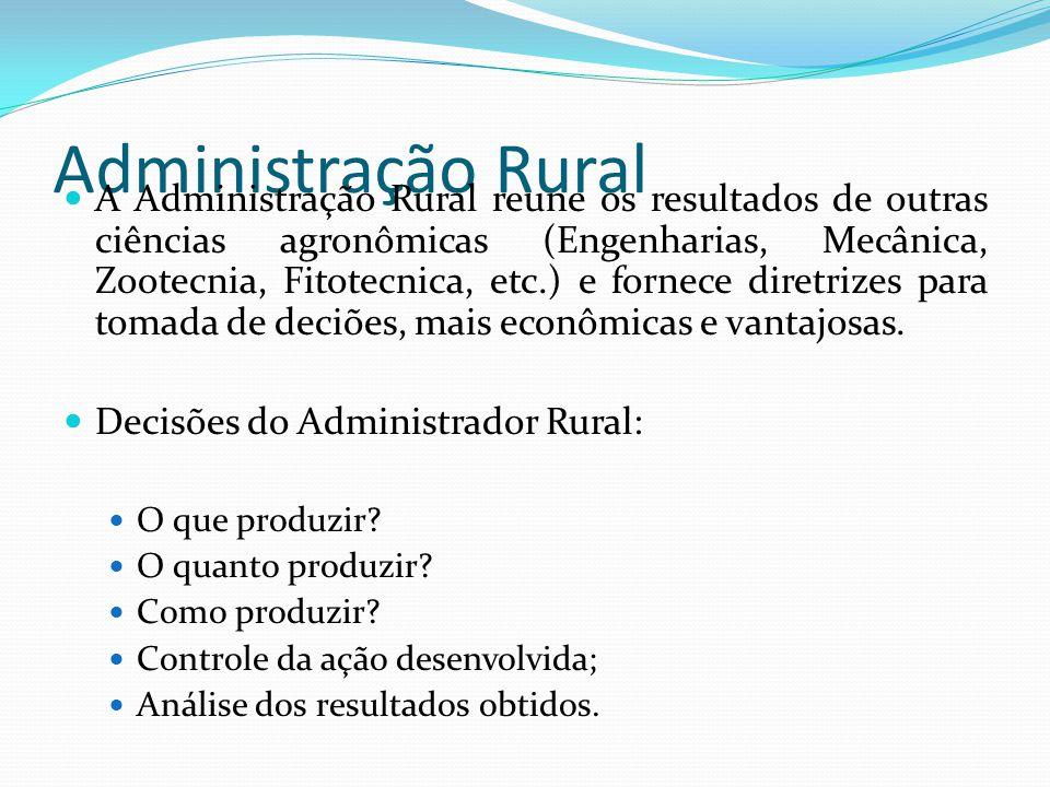 Administração Rural A Administração Rural reune os resultados de outras ciências agronômicas (Engenharias, Mecânica, Zootecnia, Fitotecnica, etc.) e fornece diretrizes para tomada de deciões, mais econômicas e vantajosas.