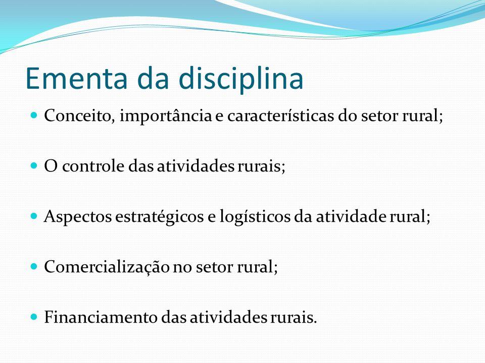 Ementa da disciplina Conceito, importância e características do setor rural; O controle das atividades rurais; Aspectos estratégicos e logísticos da atividade rural; Comercialização no setor rural; Financiamento das atividades rurais.
