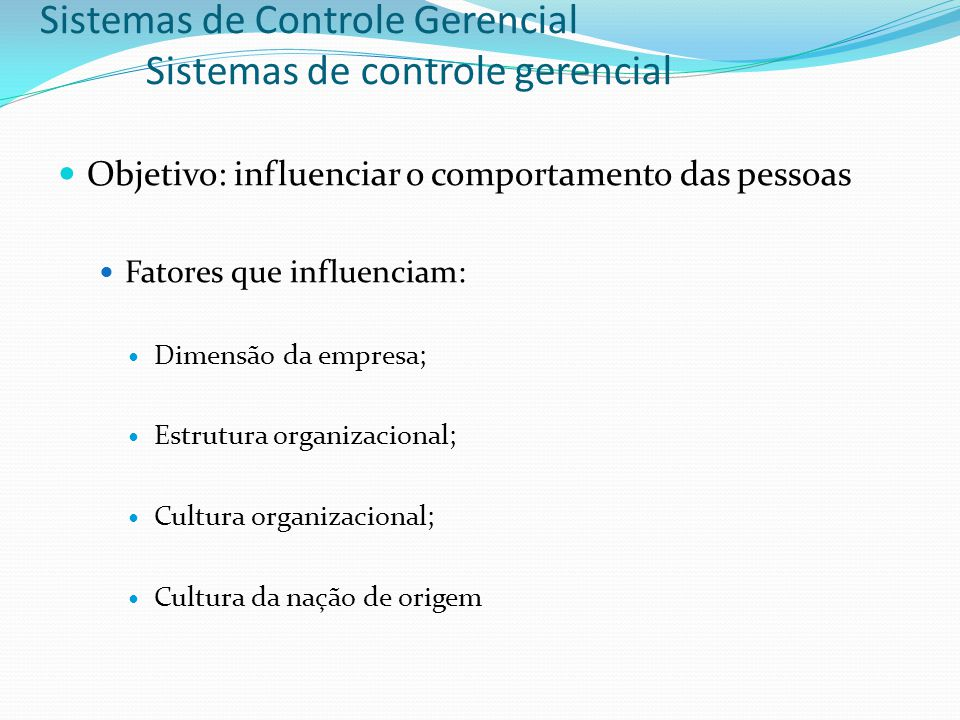 Objetivo: influenciar o comportamento das pessoas Fatores que influenciam: Dimensão da empresa; Estrutura organizacional; Cultura organizacional; Cultura da nação de origem Sistemas de Controle Gerencial Sistemas de controle gerencial
