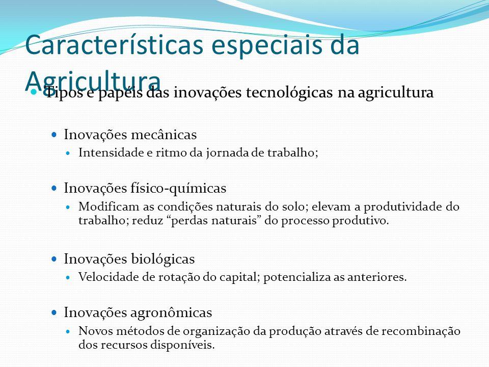 Características especiais da Agricultura Tipos e papéis das inovações tecnológicas na agricultura Inovações mecânicas Intensidade e ritmo da jornada de trabalho; Inovações físico-químicas Modificam as condições naturais do solo; elevam a produtividade do trabalho; reduz perdas naturais do processo produtivo.