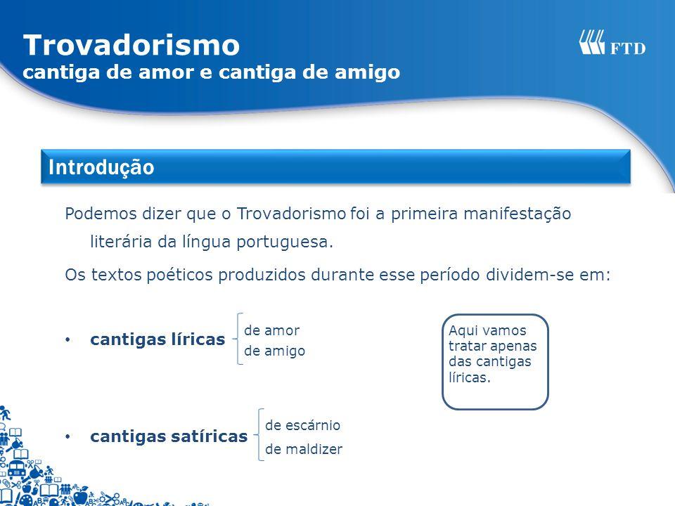 Trovadorismo cantiga de amor e cantiga de amigo Podemos dizer que o Trovadorismo foi a primeira manifestação literária da língua portuguesa. Os textos