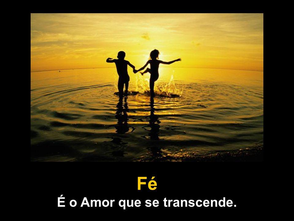 Fé É o Amor que se transcende.
