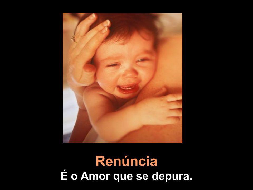Renúncia É o Amor que se depura.