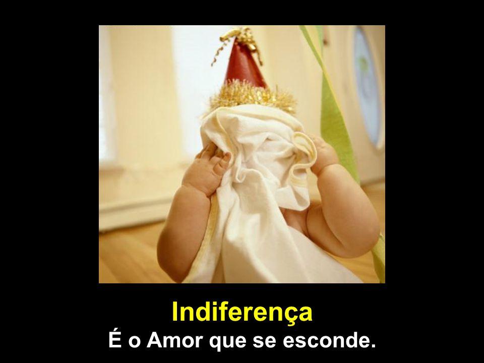 Indiferença É o Amor que se esconde.