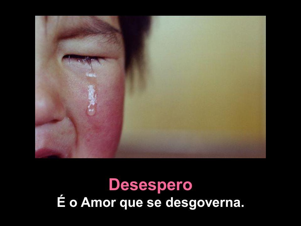 Desespero É o Amor que se desgoverna.