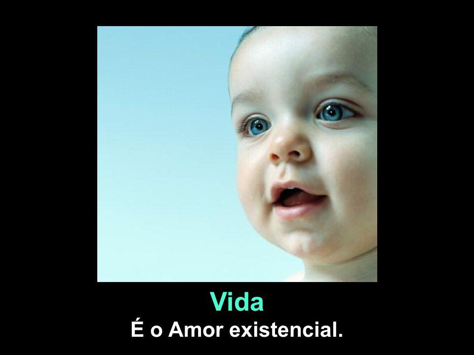 Vida É o Amor existencial.