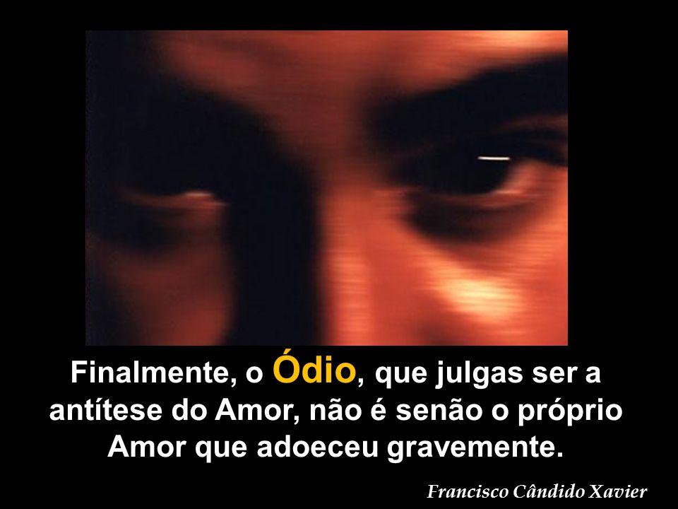 Finalmente, o Ódio, que julgas ser a antítese do Amor, não é senão o próprio Amor que adoeceu gravemente. Francisco Cândido Xavier